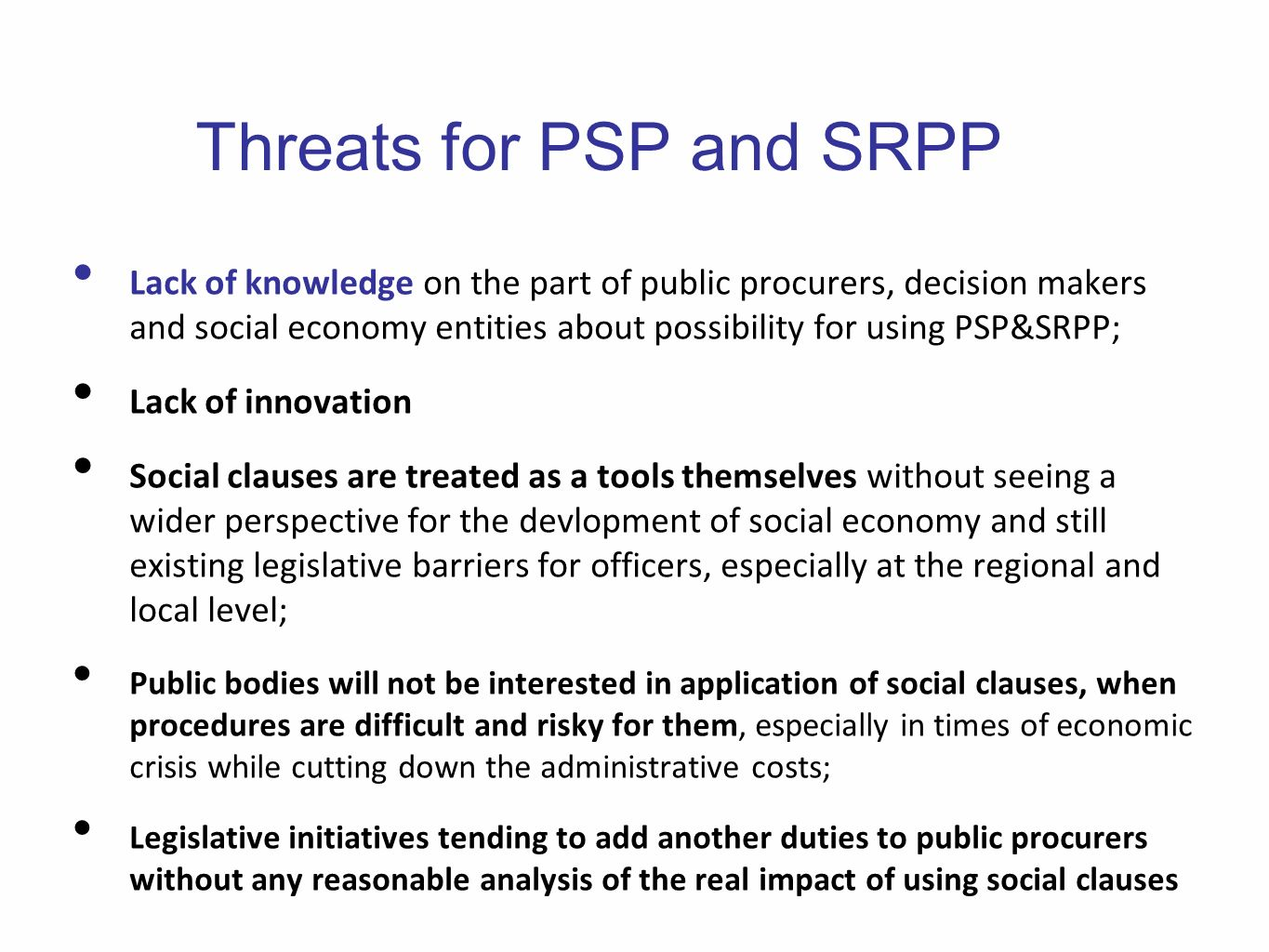 Threats for PSP and SRPP Lack of knowledge on the part of public procurers, decision makers and social economy entities about possibility for using PSP&SRPP; Lack of innovation Social clauses are treated as a tools themselves without seeing a wider perspective for the devlopment of social economy and still existing legislative barriers for officers, especially at the regional and local level; Public bodies will not be interested in application of social clauses, when procedures are difficult and risky for them, especially in times of economic crisis while cutting down the administrative costs; Legislative initiatives tending to add another duties to public procurers without any reasonable analysis of the real impact of using social clauses