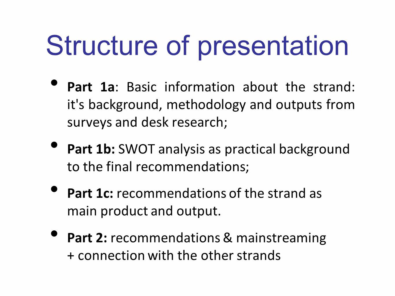 Structure of presentation Part 1a: Basic information about the strand: it s background, methodology and outputs from surveys and desk research; Part 1b: SWOT analysis as practical background to the final recommendations; Part 1c: recommendations of the strand as main product and output.