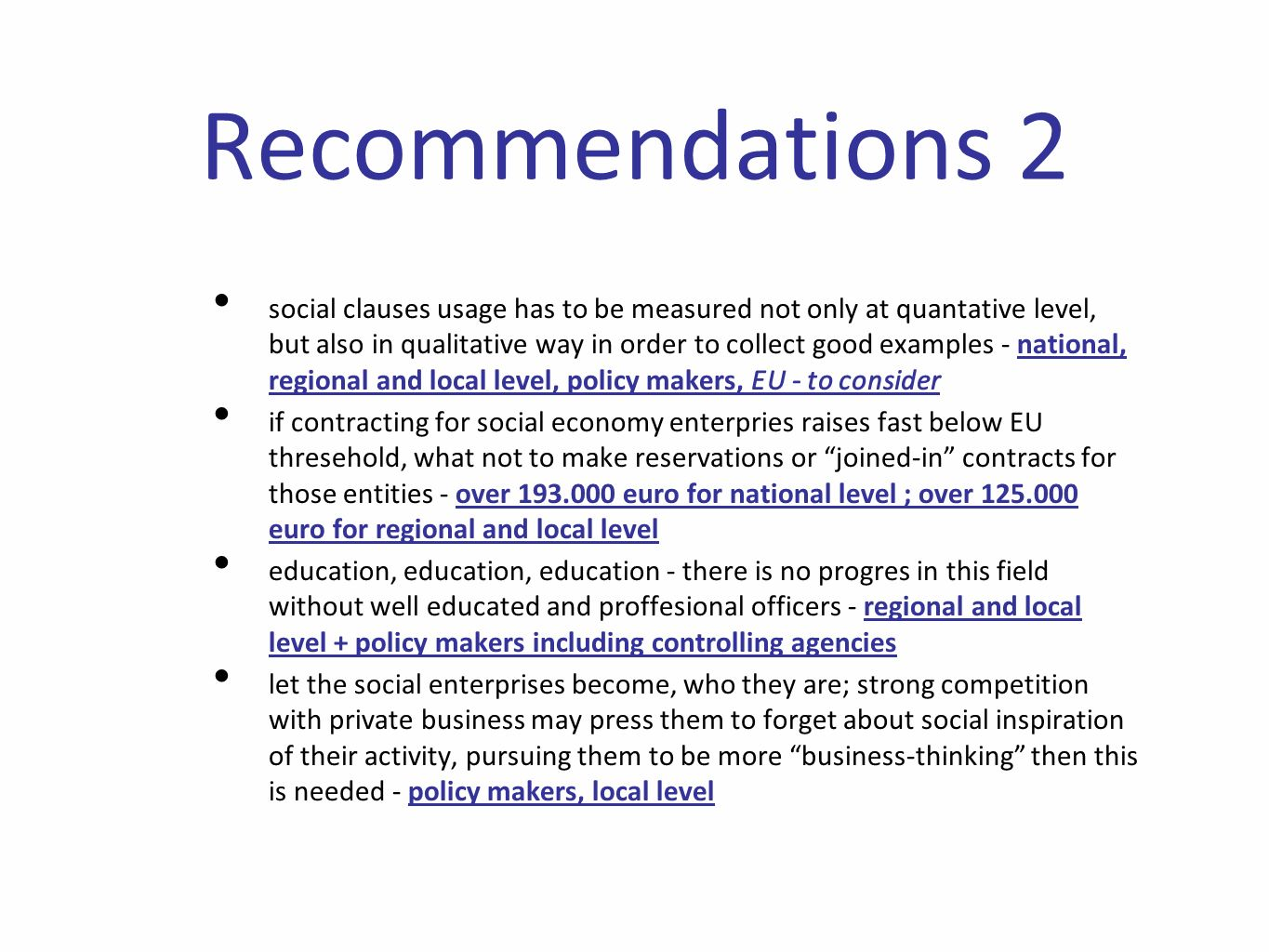 Recommendations 2 social clauses usage has to be measured not only at quantative level, but also in qualitative way in order to collect good examples - national, regional and local level, policy makers, EU - to consider if contracting for social economy enterpries raises fast below EU thresehold, what not to make reservations or joined-in contracts for those entities - over euro for national level ; over euro for regional and local level education, education, education - there is no progres in this field without well educated and proffesional officers - regional and local level + policy makers including controlling agencies let the social enterprises become, who they are; strong competition with private business may press them to forget about social inspiration of their activity, pursuing them to be more business-thinking then this is needed - policy makers, local level