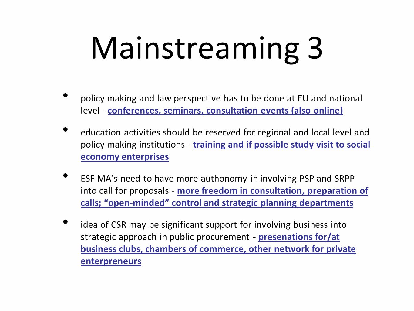 Mainstreaming 3 policy making and law perspective has to be done at EU and national level - conferences, seminars, consultation events (also online) education activities should be reserved for regional and local level and policy making institutions - training and if possible study visit to social economy enterprises ESF MAs need to have more authonomy in involving PSP and SRPP into call for proposals - more freedom in consultation, preparation of calls; open-minded control and strategic planning departments idea of CSR may be significant support for involving business into strategic approach in public procurement - presenations for/at business clubs, chambers of commerce, other network for private enterpreneurs