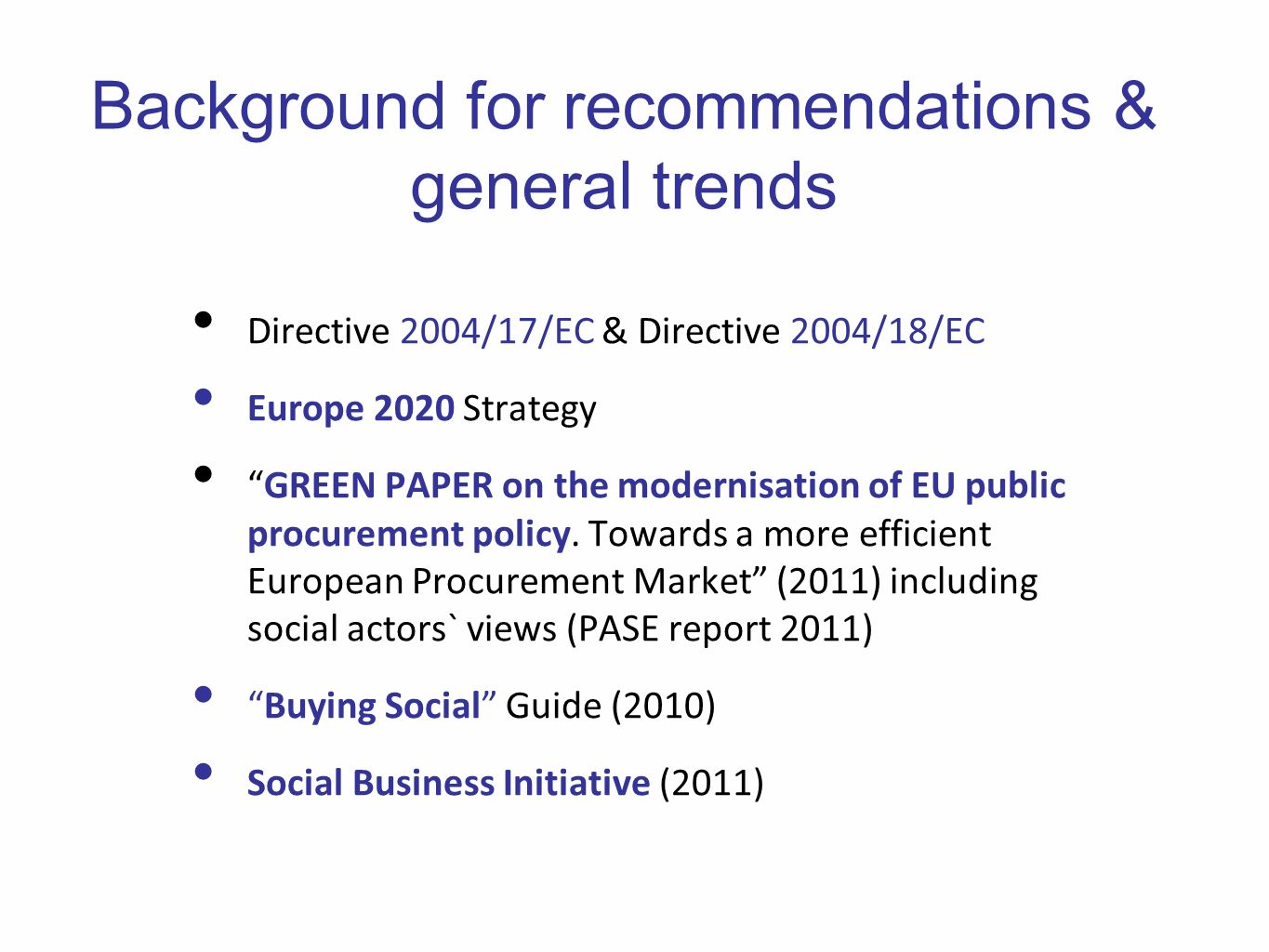 Background for recommendations & general trends Directive 2004/17/EC & Directive 2004/18/EC Europe 2020 Strategy GREEN PAPER on the modernisation of EU public procurement policy.