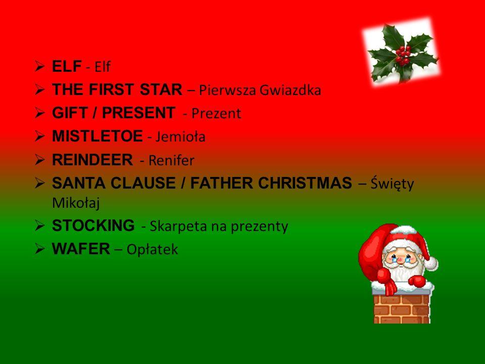 ANGEL – Anioł CANDLE – Świeczka CHRISTMAS CAROL - Kolęda CHRISTMAS CRIB - Szopka CHRISTMAS EVE – Wigilia CHRISTMAS GREETINGS CARD – Kartka z życzeniami CHRISTMAS GREETINGS – Życzenia Świąteczne CHRISTMAS MIDNIGHT MASS - Pasterka CHRISTMAS TREE – Choinka : BELL - dzwoneczek CANDY - cukierek CHAIN - łańcuch GLASS BALL - bombka LIGHTS – światełka na choinkę