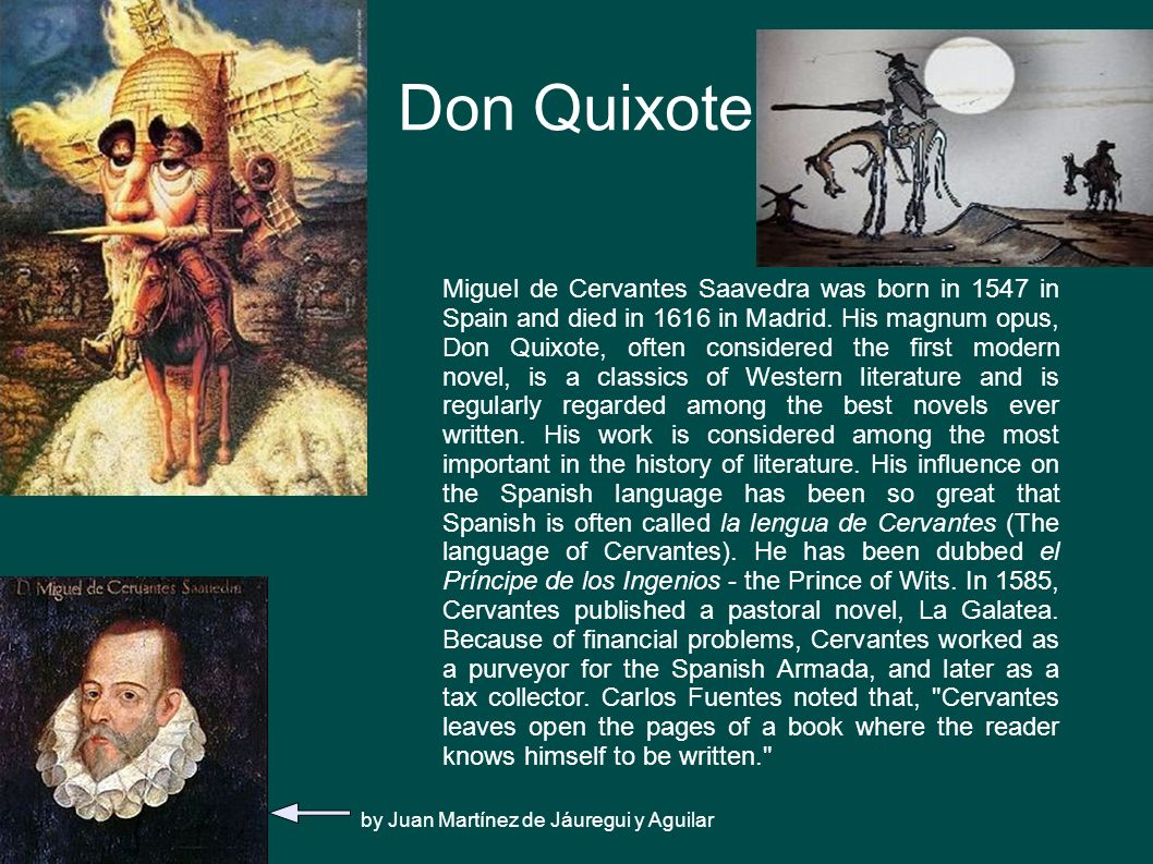 Don Quixote Miguel de Cervantes Saavedra was born in 1547 in Spain and died in 1616 in Madrid. His magnum opus, Don Quixote, often considered the firs