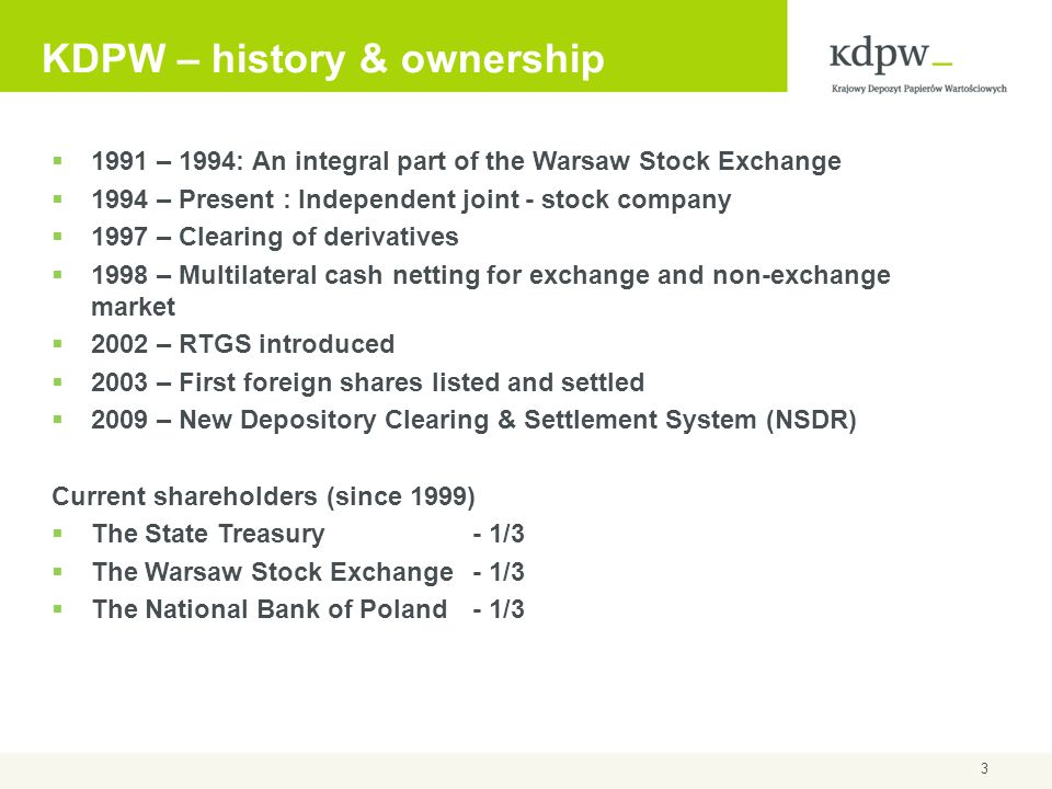 3 KDPW – history & ownership 1991 – 1994: An integral part of the Warsaw Stock Exchange 1994 – Present : Independent joint - stock company 1997 – Clea