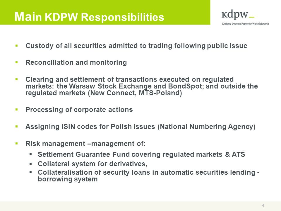 4 Mai n KDPW Responsibilities Custody of all securities admitted to trading following public issue Reconciliation and monitoring Clearing and settleme