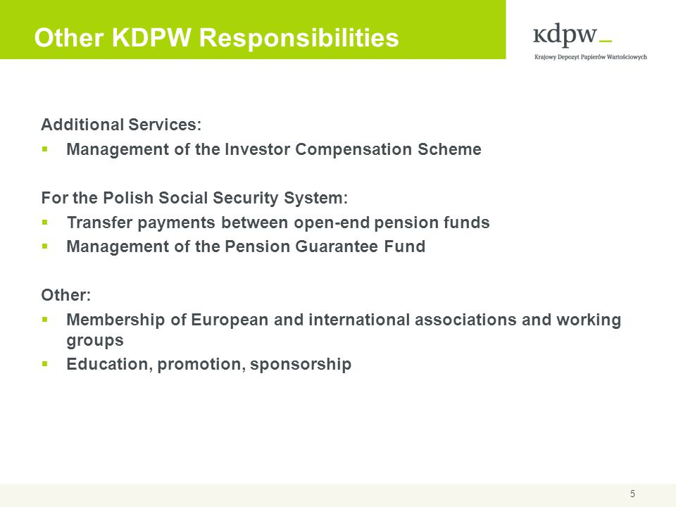 5 Other KDPW Responsibilities Additional Services: Management of the Investor Compensation Scheme For the Polish Social Security System: Transfer paym