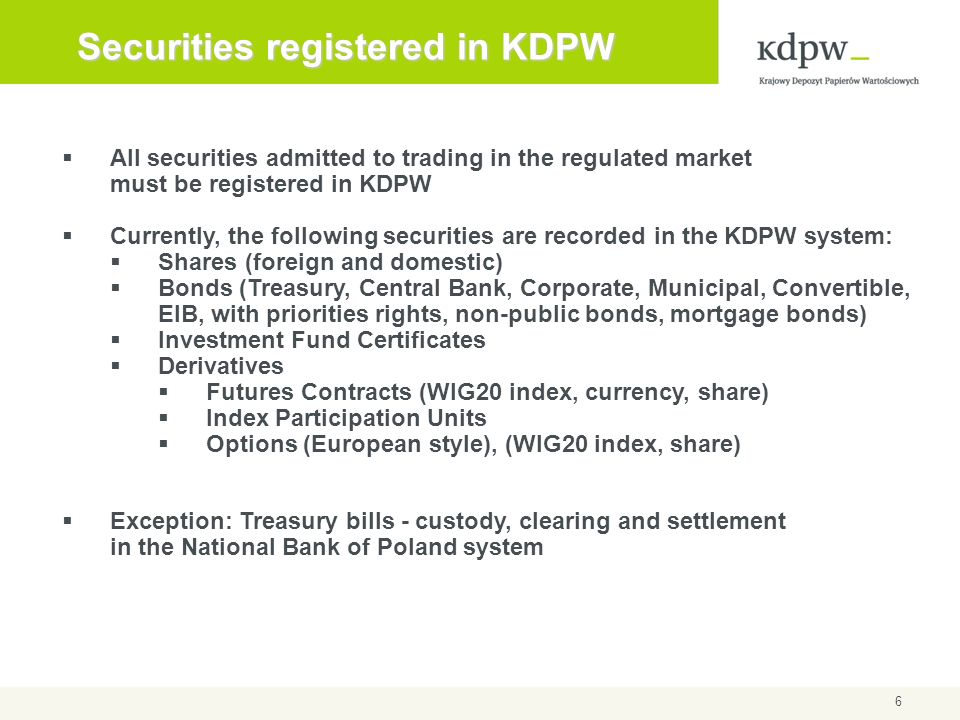 6 Securities registered in KDPW All securities admitted to trading in the regulated market must be registered in KDPW Currently, the following securit