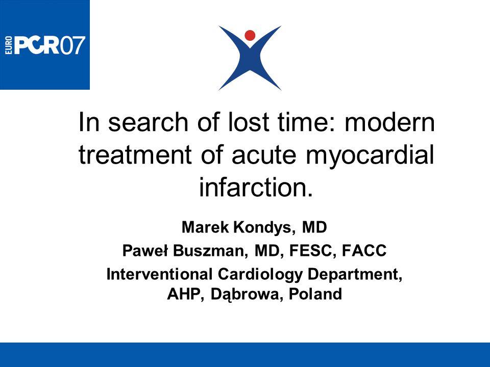 In search of lost time: modern treatment of acute myocardial infarction. Marek Kondys, MD Paweł Buszman, MD, FESC, FACC Interventional Cardiology Depa