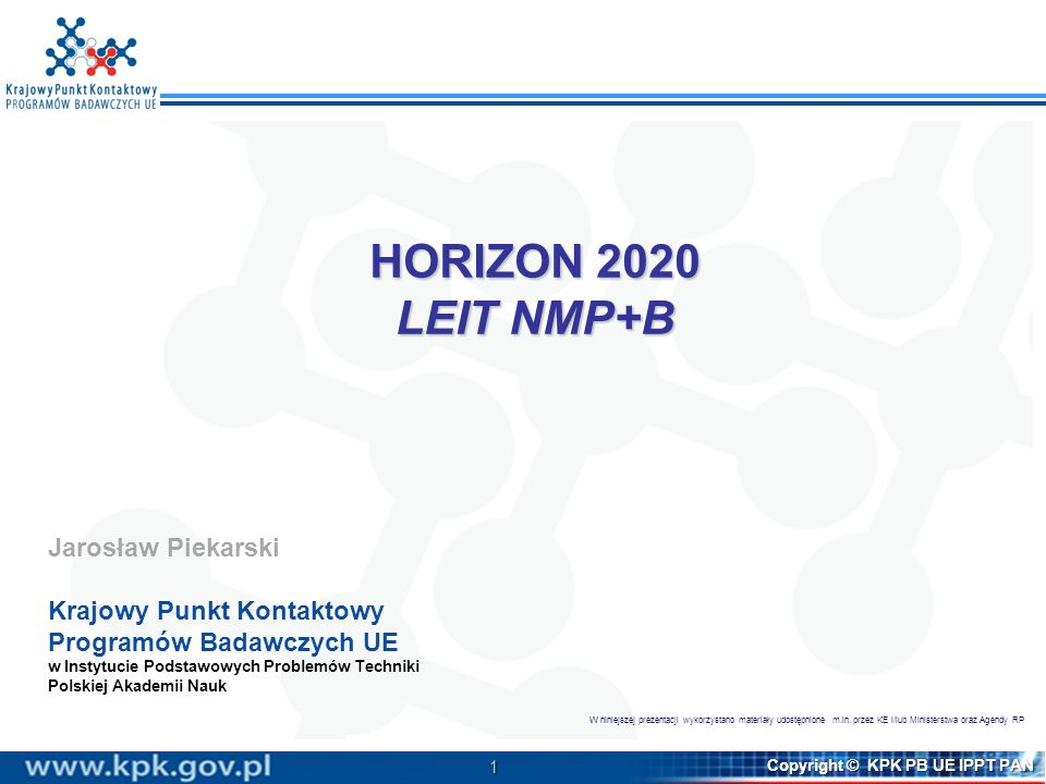 1 Copyright © KPK PB UE IPPT PAN HORIZON 2020 LEIT NMP+B Jarosław Piekarski Krajowy Punkt Kontaktowy Programów Badawczych UE w Instytucie Podstawowych