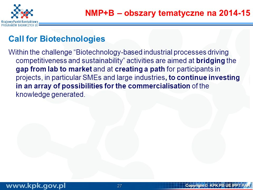 27 Copyright © KPK PB UE IPPT PAN Call for Biotechnologies Within the challenge Biotechnology-based industrial processes driving competitiveness and s