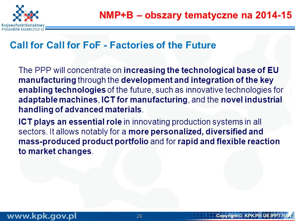 29 Copyright © KPK PB UE IPPT PAN Call for Call for FoF - Factories of the Future The PPP will concentrate on increasing the technological base of EU