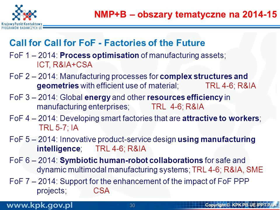 30 Copyright © KPK PB UE IPPT PAN Call for Call for FoF - Factories of the Future FoF 1 – 2014: Process optimisation of manufacturing assets; ICT, R&I