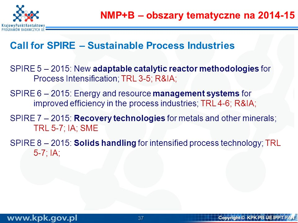 37 Copyright © KPK PB UE IPPT PAN Call for SPIRE – Sustainable Process Industries SPIRE 5 – 2015: New adaptable catalytic reactor methodologies for Pr