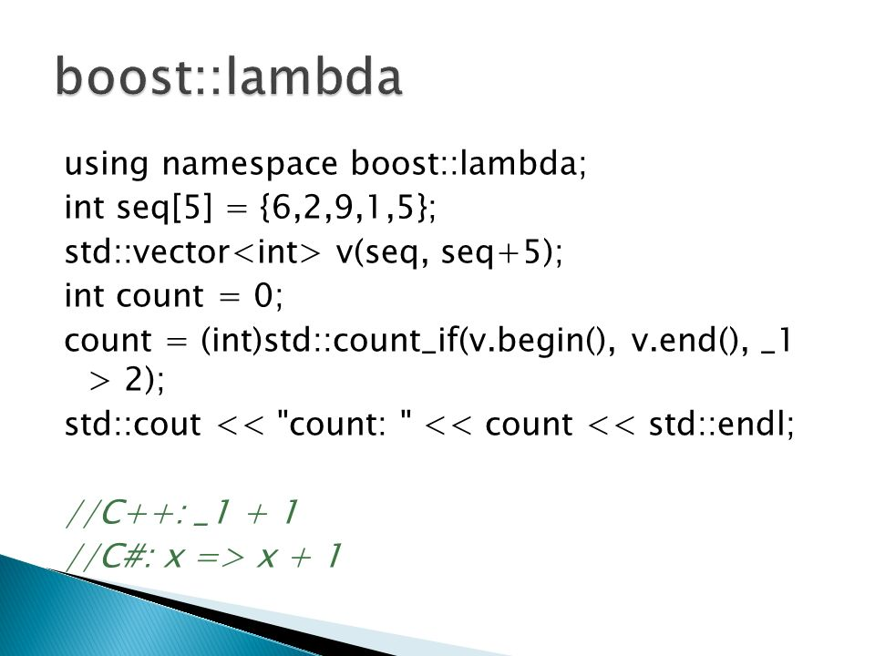 using namespace boost::lambda; int seq[5] = {6,2,9,1,5}; std::vector v(seq, seq+5); int count = 0; count = (int)std::count_if(v.begin(), v.end(), _1 > 2); std::cout << count: << count << std::endl; //C++: _1 + 1 //C#: x => x + 1