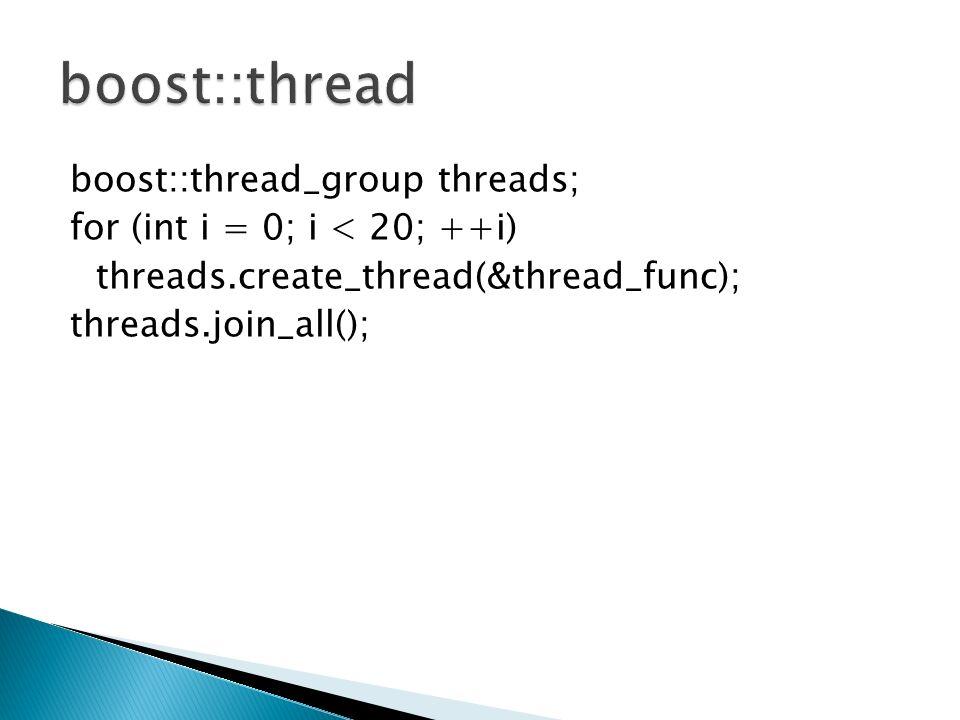 boost::thread_group threads; for (int i = 0; i < 20; ++i) threads.create_thread(&thread_func); threads.join_all();