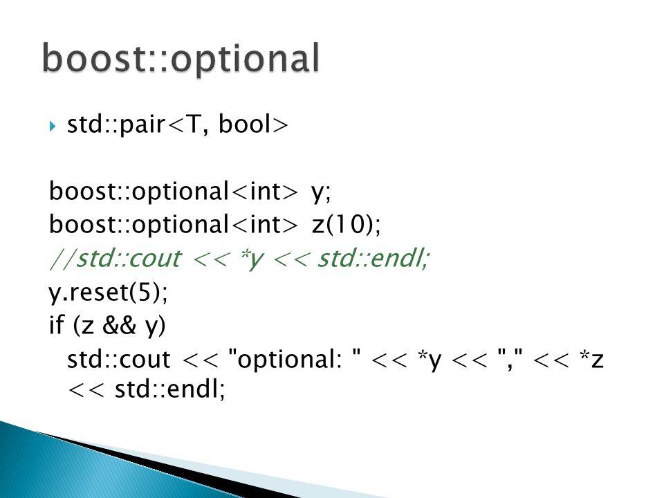 std::pair boost::optional y; boost::optional z(10); //std::cout << *y << std::endl; y.reset(5); if (z && y) std::cout << optional: << *y << , << *z << std::endl;