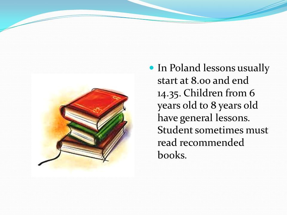 In Poland lessons usually start at 8.00 and end 14.35. Children from 6 years old to 8 years old have general lessons. Student sometimes must read reco