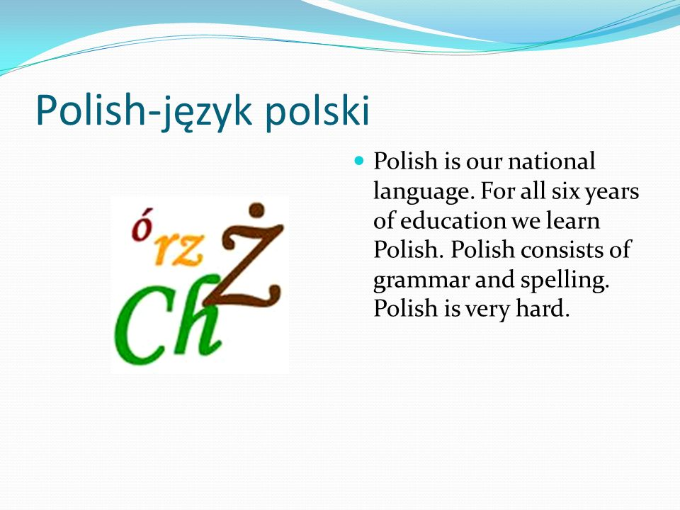 Polish- język polski Polish is our national language. For all six years of education we learn Polish. Polish consists of grammar and spelling. Polish