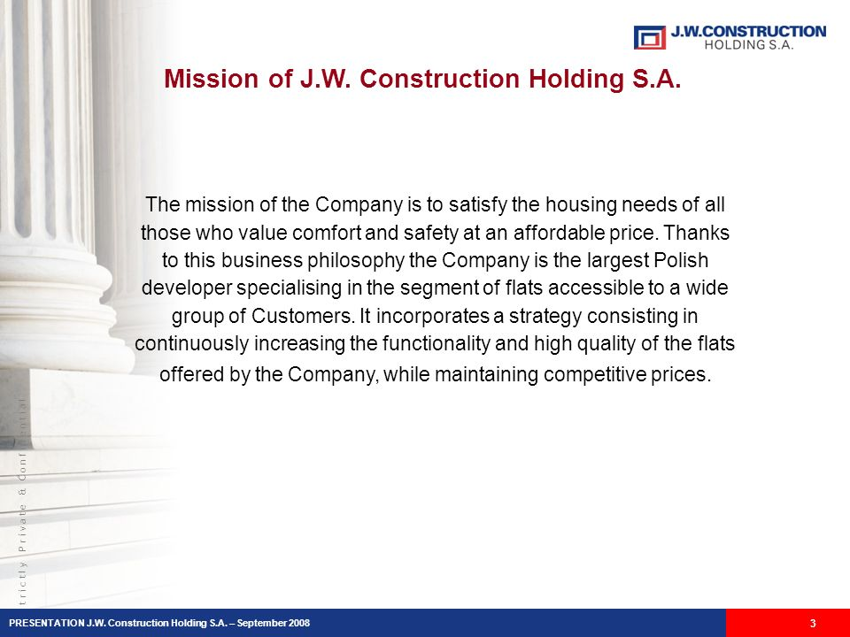 S t r i c t l y P r i v a t e & C o n f i d e n t i a l Mission of J.W. Construction Holding S.A. 3 The mission of the Company is to satisfy the housi