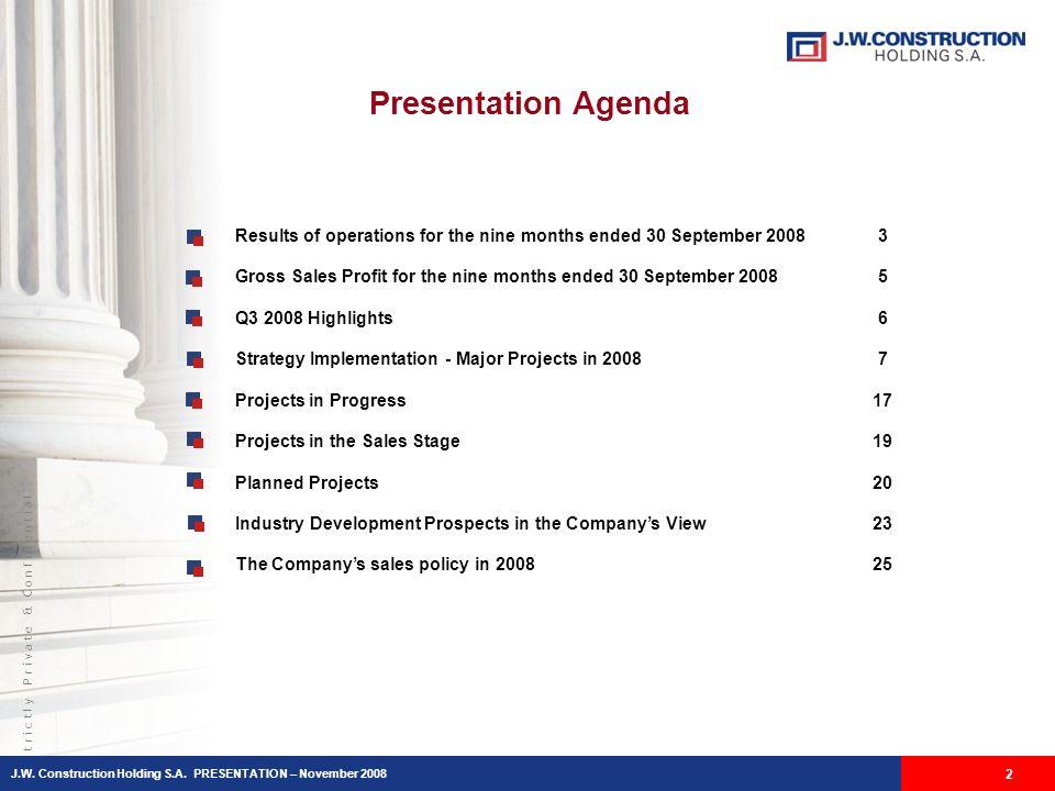 S t r i c t l y P r i v a t e & C o n f i d e n t i a l Presentation Agenda J.W. Construction Holding S.A. PRESENTATION – November 2008 2 Results of o