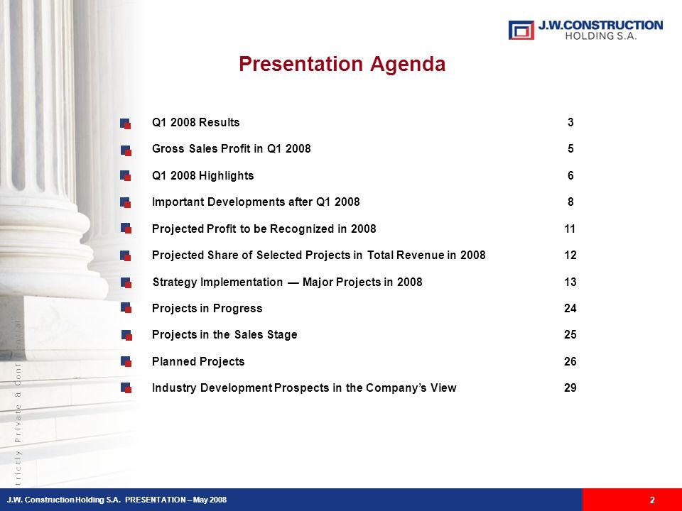 S t r i c t l y P r i v a t e & C o n f i d e n t i a l Presentation Agenda J.W. Construction Holding S.A. PRESENTATION – May 2008 2 Q1 2008 Results 3