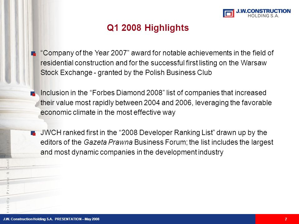 S t r i c t l y P r i v a t e & C o n f i d e n t i a l 7 Q1 2008 Highlights Company of the Year 2007 award for notable achievements in the field of residential construction and for the successful first listing on the Warsaw Stock Exchange - granted by the Polish Business Club Inclusion in the Forbes Diamond 2008 list of companies that increased their value most rapidly between 2004 and 2006, leveraging the favorable economic climate in the most effective way JWCH ranked first in the 2008 Developer Ranking List drawn up by the editors of the Gazeta Prawna Business Forum; the list includes the largest and most dynamic companies in the development industry J.W.
