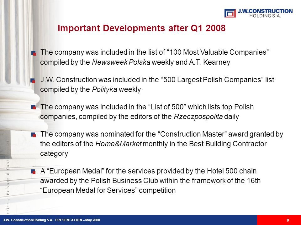 S t r i c t l y P r i v a t e & C o n f i d e n t i a l 9 Important Developments after Q1 2008 The company was included in the list of 100 Most Valuable Companies compiled by the Newsweek Polska weekly and A.T.