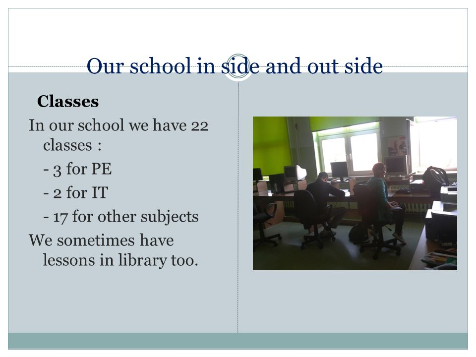 Our school in side and out side Classes In our school we have 22 classes : - 3 for PE - 2 for IT - 17 for other subjects We sometimes have lessons in library too.