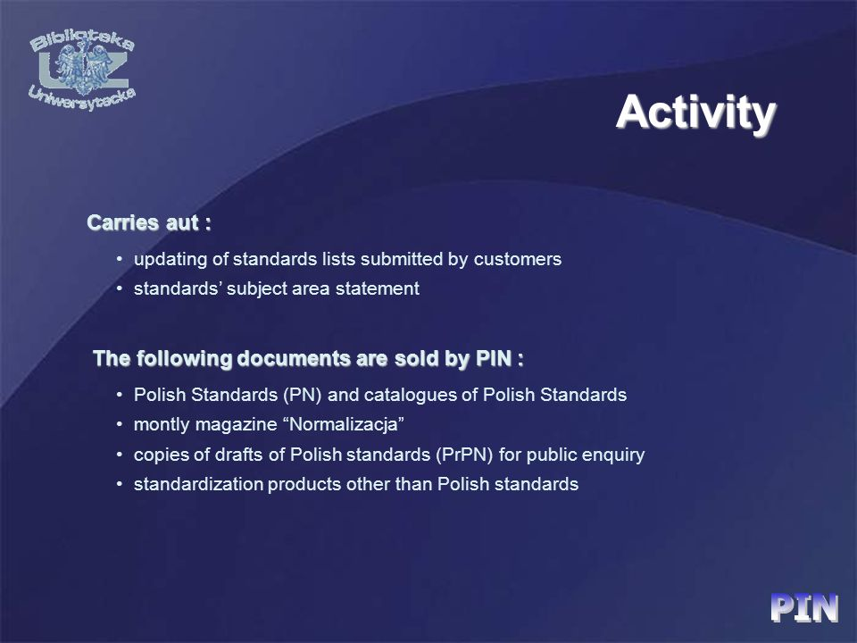 updating of standards lists submitted by customers standards subject area statement Carries aut : Carries aut : Polish Standards (PN) and catalogues of Polish Standards montly magazine Normalizacja copies of drafts of Polish standards (PrPN) for public enquiry standardization products other than Polish standards The following documents are sold by PIN : The following documents are sold by PIN :Activity