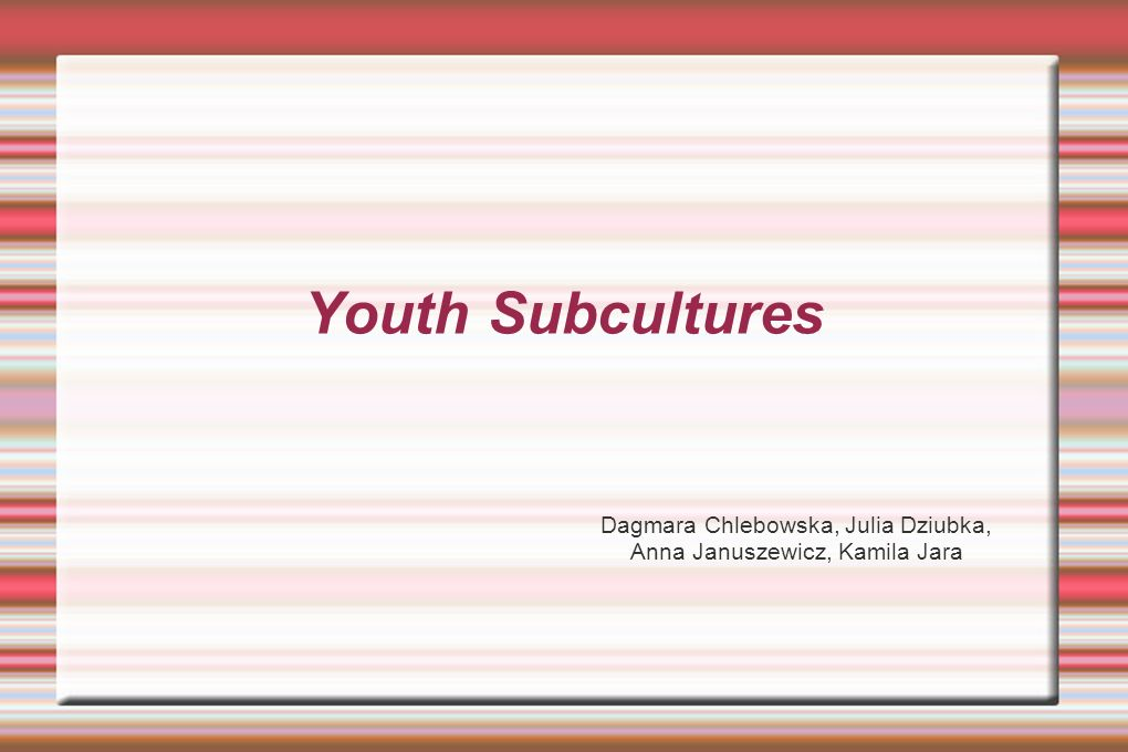 Youth Subcultures Dagmara Chlebowska, Julia Dziubka, Anna Januszewicz, Kamila Jara