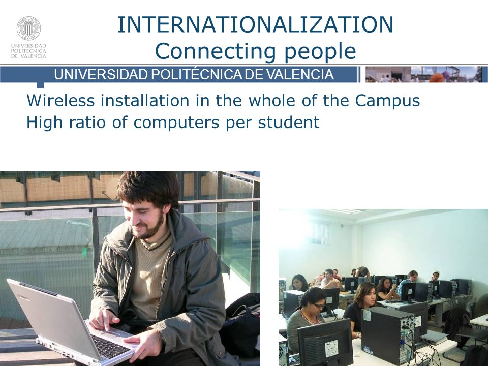 UNIVERSIDAD POLITÉCNICA DE VALENCIA INTERNATIONALIZATION Connecting people UNIVERSIDAD POLITÉCNICA DE VALENCIA Wireless installation in the whole of the Campus High ratio of computers per student