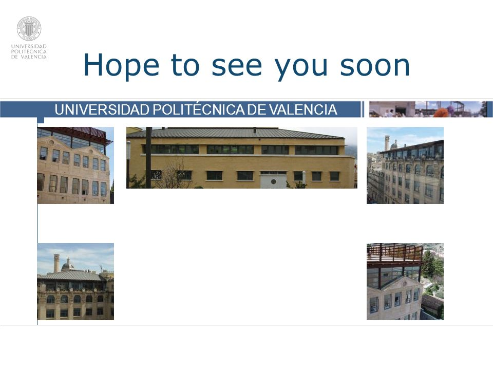 UNIVERSIDAD POLITÉCNICA DE VALENCIA Hope to see you soon