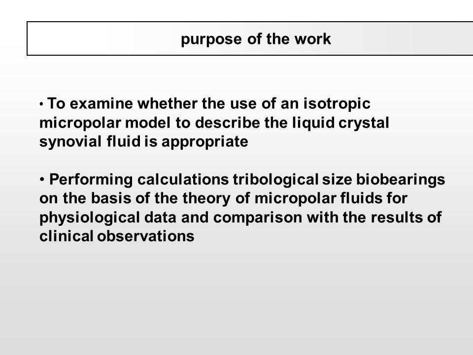 purpose of the work To examine whether the use of an isotropic micropolar model to describe the liquid crystal synovial fluid is appropriate Performin