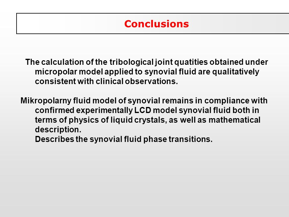 Conclusions The calculation of the tribological joint quatities obtained under micropolar model applied to synovial fluid are qualitatively consistent