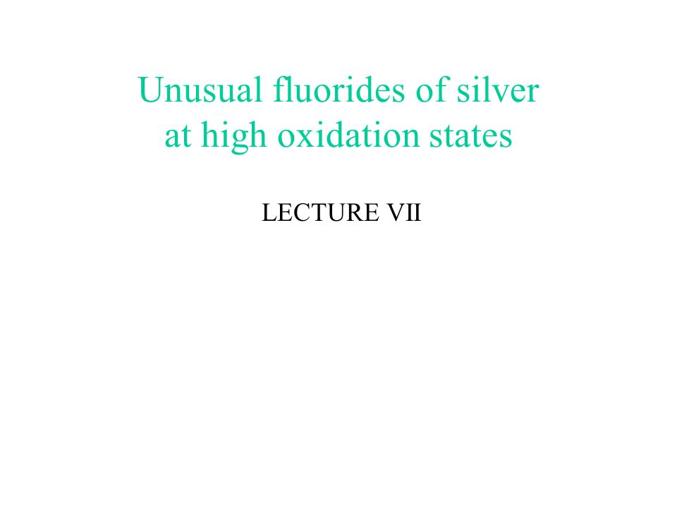 Unusual fluorides of silver at high oxidation states LECTURE VII