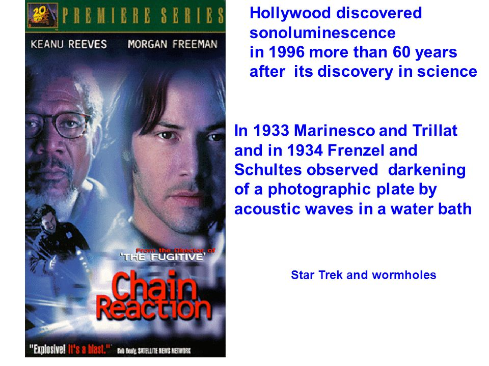 Hollywood discovered sonoluminescence in 1996 more than 60 years after its discovery in science Star Trek and wormholes In 1933 Marinesco and Trillat and in 1934 Frenzel and Schultes observed darkening of a photographic plate by acoustic waves in a water bath