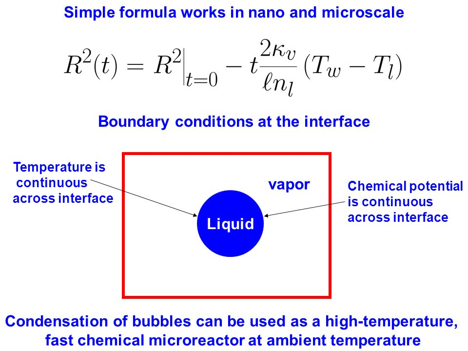 Simple formula works in nano and microscale Boundary conditions at the interface Condensation of bubbles can be used as a high-temperature, fast chemical microreactor at ambient temperature Liquid vapor Temperature is continuous across interface Chemical potential is continuous across interface