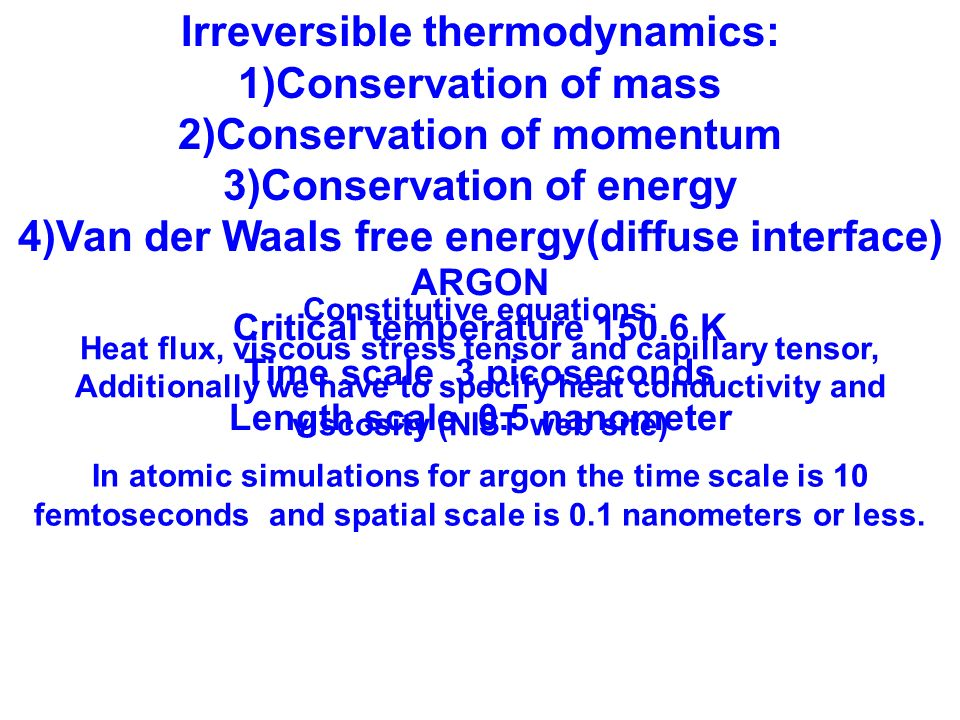 Irreversible thermodynamics: 1)Conservation of mass 2)Conservation of momentum 3)Conservation of energy 4)Van der Waals free energy(diffuse interface) Constitutive equations: Heat flux, viscous stress tensor and capillary tensor, Additionally we have to specify heat conductivity and viscosity (NIST web site) ARGON Critical temperature 150.6 K Time scale 3 picoseconds Length scale 0.5 nanometer In atomic simulations for argon the time scale is 10 femtoseconds and spatial scale is 0.1 nanometers or less.