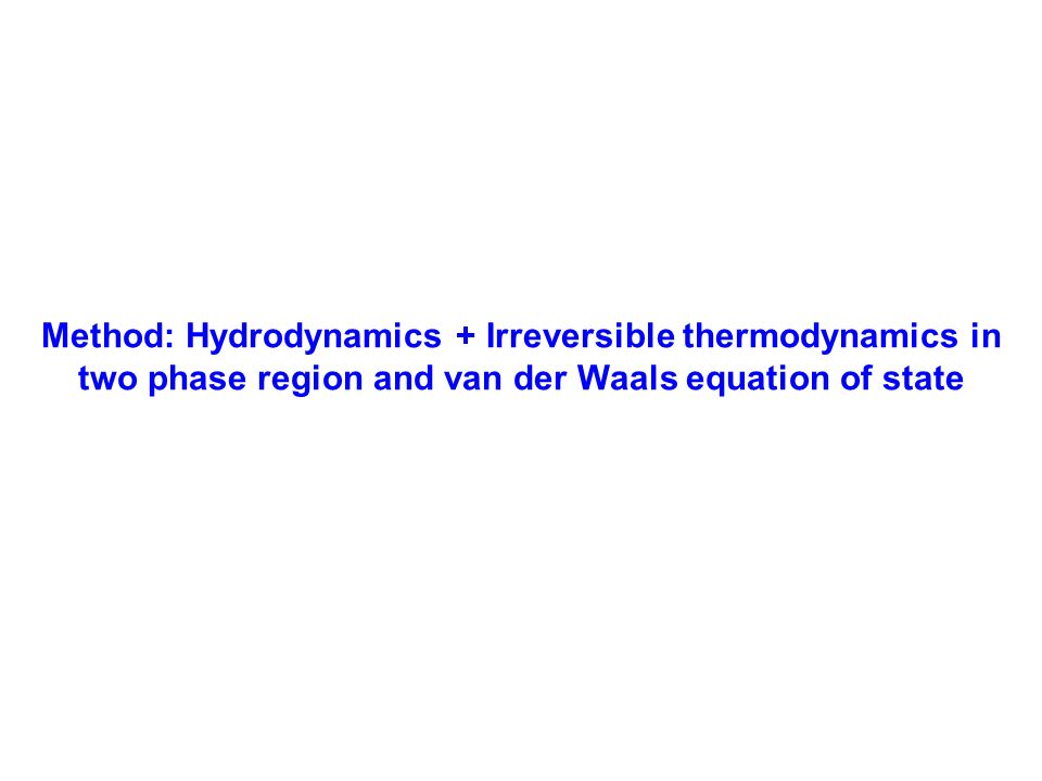 Method: Hydrodynamics + Irreversible thermodynamics in two phase region and van der Waals equation of state