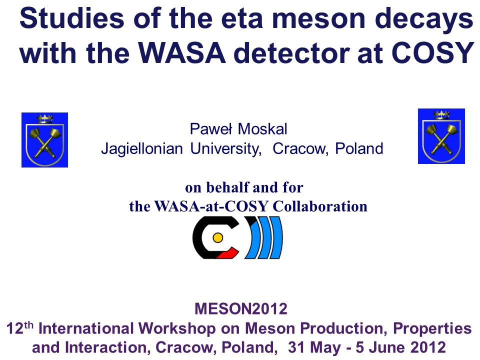 Paweł Moskal MESON2012 12 th International Workshop on Meson Production, Properties and Interaction, Cracow, Poland, 31 May - 5 June 2012 Jagiellonian University, Cracow, Poland on behalf and for the WASA-at-COSY Collaboration Studies of the eta meson decays with the WASA detector at COSY