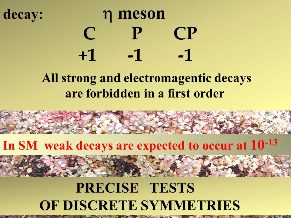 decay: meson C P CP +1 -1 -1 All strong and electromagentic decays are forbidden in a first order In SM weak decays are expected to occur at 10 -13 PRECISE TESTS OF DISCRETE SYMMETRIES