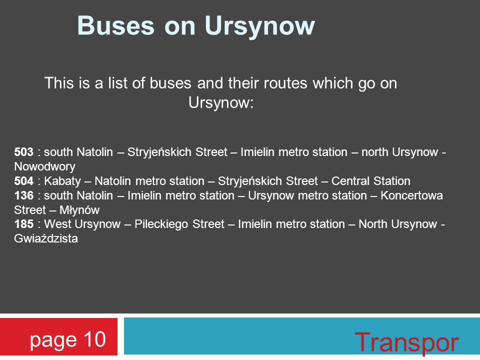 page 10 Buses on Ursynow This is a list of buses and their routes which go on Ursynow: 503 : south Natolin – Stryjeńskich Street – Imielin metro stati
