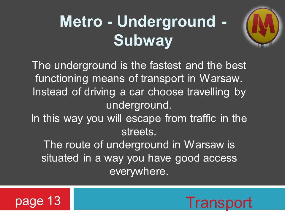 Metro - Underground - Subway The underground is the fastest and the best functioning means of transport in Warsaw. Instead of driving a car choose tra