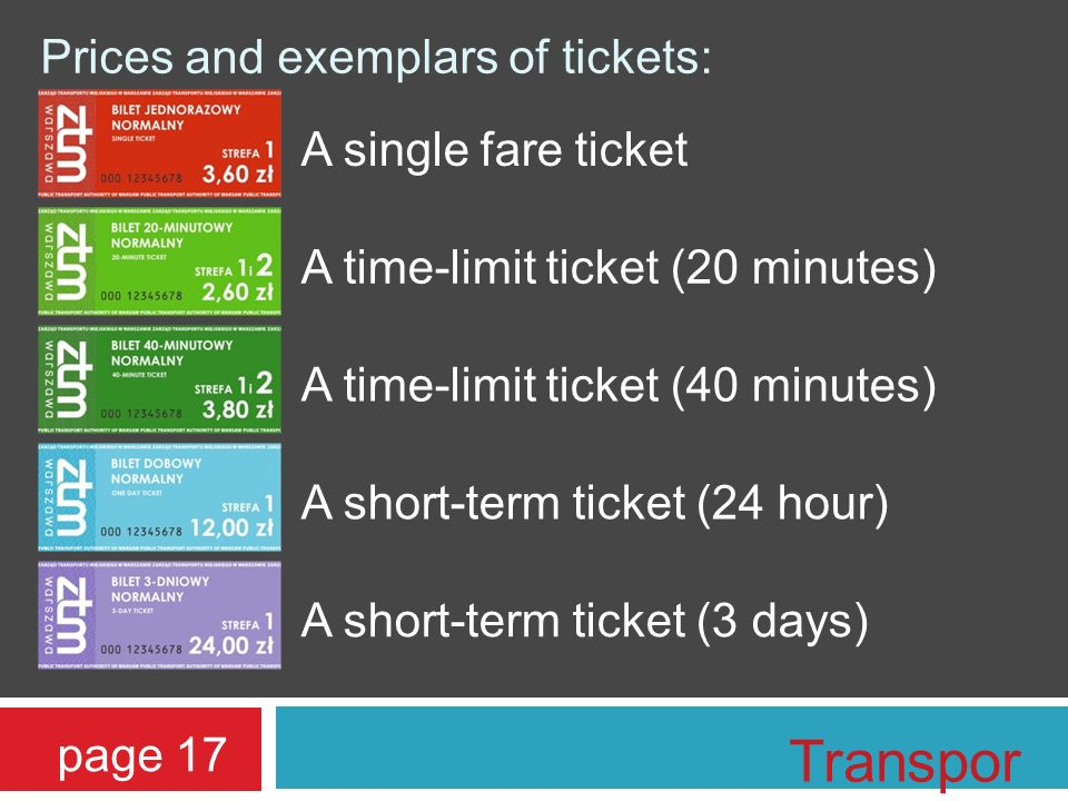 Prices and exemplars of tickets: A single fare ticket A time-limit ticket (20 minutes) A time-limit ticket (40 minutes) A short-term ticket (3 days) A short-term ticket (24 hour) page 17 Transpor t