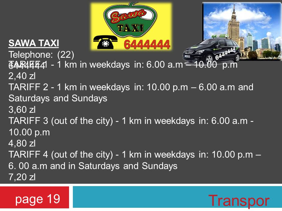 SAWA TAXI Telephone: (22) 6444444 TARIFF 1 - 1 km in weekdays in: 6.00 a.m – 10.00 p.m 2,40 zl TARIFF 2 - 1 km in weekdays in: 10.00 p.m – 6.00 a.m and Saturdays and Sundays 3,60 zl TARIFF 3 (out of the city) - 1 km in weekdays in: 6.00 a.m - 10.00 p.m 4,80 zl TARIFF 4 (out of the city) - 1 km in weekdays in: 10.00 p.m – 6.