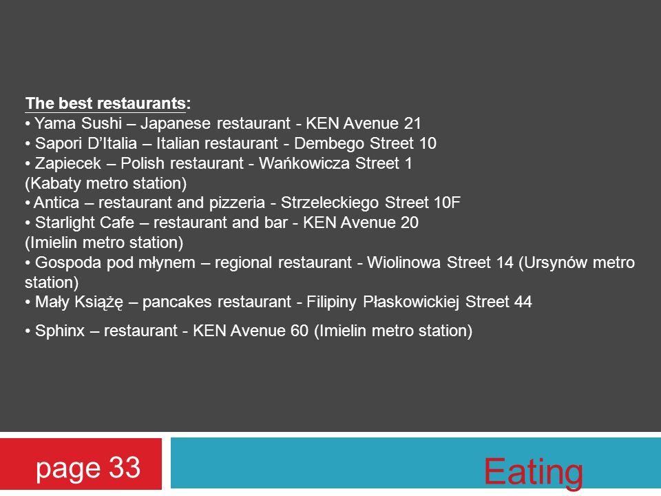 The best restaurants: Yama Sushi – Japanese restaurant - KEN Avenue 21 Sapori DItalia – Italian restaurant - Dembego Street 10 Zapiecek – Polish restaurant - Wańkowicza Street 1 (Kabaty metro station) Antica – restaurant and pizzeria - Strzeleckiego Street 10F Starlight Cafe – restaurant and bar - KEN Avenue 20 (Imielin metro station) Gospoda pod młynem – regional restaurant - Wiolinowa Street 14 (Ursynów metro station) Mały Książę – pancakes restaurant - Filipiny Płaskowickiej Street 44 Sphinx – restaurant - KEN Avenue 60 (Imielin metro station) page 33 Eating out