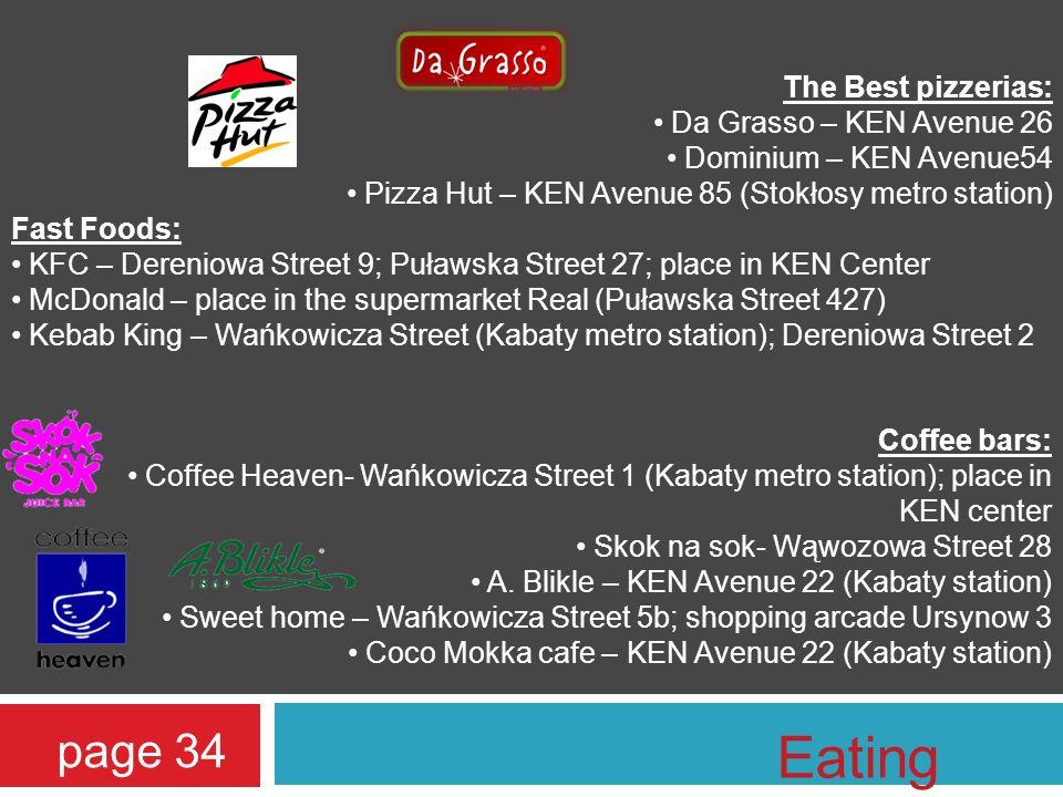 The Best pizzerias: Da Grasso – KEN Avenue 26 Dominium – KEN Avenue54 Pizza Hut – KEN Avenue 85 (Stokłosy metro station) Fast Foods: KFC – Dereniowa Street 9; Puławska Street 27; place in KEN Center McDonald – place in the supermarket Real (Puławska Street 427) Kebab King – Wańkowicza Street (Kabaty metro station); Dereniowa Street 2 Coffee bars: Coffee Heaven- Wańkowicza Street 1 (Kabaty metro station); place in KEN center Skok na sok- Wąwozowa Street 28 A.