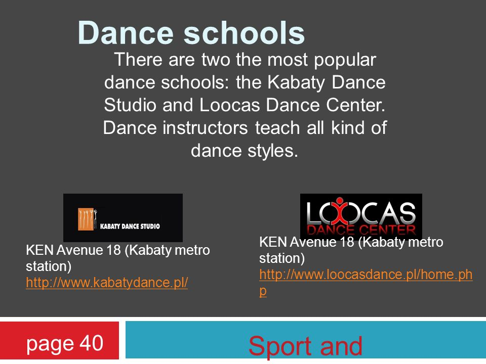 There are two the most popular dance schools: the Kabaty Dance Studio and Loocas Dance Center. Dance instructors teach all kind of dance styles. Dance