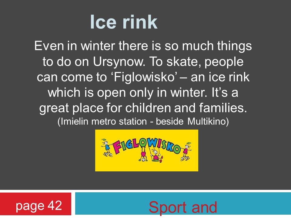 Ice rink Even in winter there is so much things to do on Ursynow. To skate, people can come to Figlowisko – an ice rink which is open only in winter.