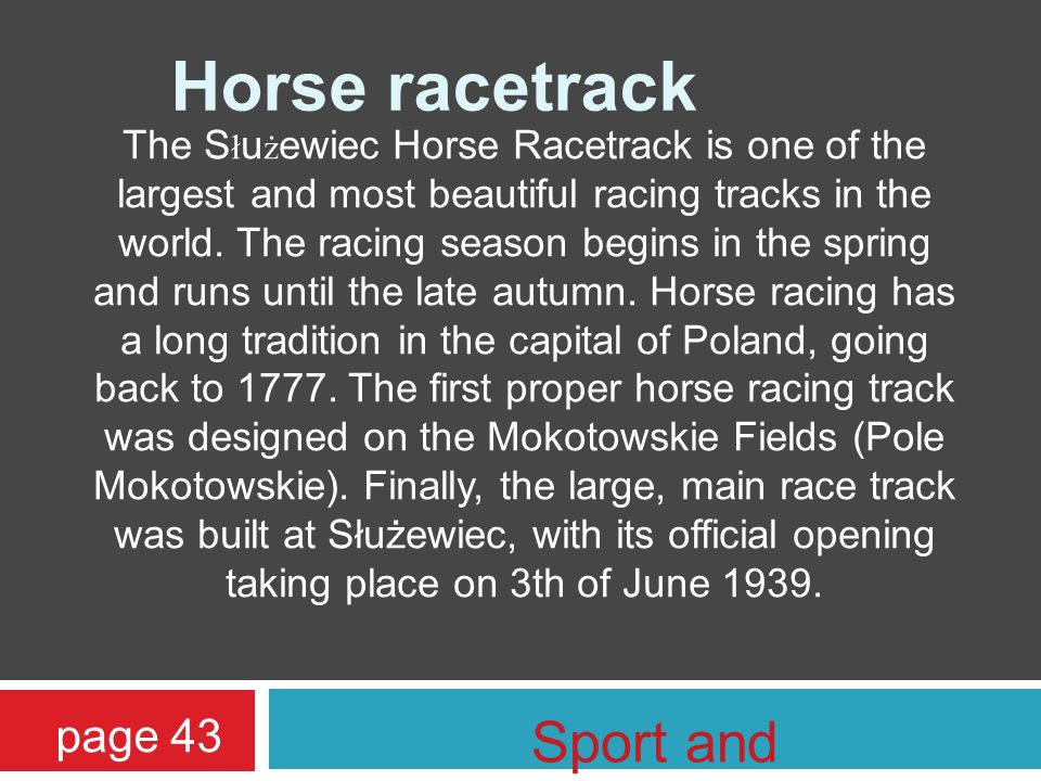 Horse racetrack The S ł u ż ewiec Horse Racetrack is one of the largest and most beautiful racing tracks in the world. The racing season begins in the